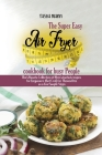 The Super Easy Air Fryer cookbook for busy People: The Ultimate Collection of Most wanted recipes for beginners that Cook for Themselves in a Few Simp Cover Image