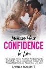 Increase Your Confidence in Love: How to Attract Anyone You Want, Win Back Your Ex, Eliminate the Fear of Abandonment, Jealousy and Anxious Attachment Cover Image