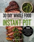 The 30 Day Whole Food Diet Cookbook for Your Instant Pot(r): 100 Delicious Yet Fast and Easy Recipes for Healthy and Fully Compliant Cooking Cover Image