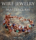 Wire Jewelry Masterclass: Wrapped, Coiled and Woven Pieces Using Fine Materials Cover Image