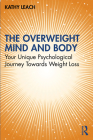 The Overweight Mind and Body: Your Unique Psychological Journey Towards Weight Loss Cover Image