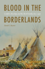Blood in the Borderlands: Conflict, Kinship, and the Bent Family, 1821–1920 Cover Image