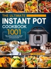 The Ultimate Instant Pot Cookbook: 1001 Easy, Healthy and Flavorful Recipes For Every Model of Instant Pot and For Beginners and Advanced Users Cover Image