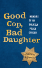 Good Cop, Bad Daughter: Memoirs of an Unlikely Police Officer Cover Image