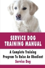 Service Dog Training Manual: A Complete Training Program To Raise An Obedient Service Dog: How To Train A Service Dog For Anxiety Cover Image