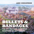 Bullets and Bandages: The Aid Stations and Field Hospitals at Gettysburg Cover Image