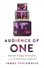 Audience of One: Donald Trump, Television, and the Fracturing of America Cover Image