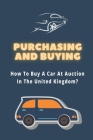 Purchasing And Buying: How To Buy A Car At Auction In The United Kingdom?: Buying A Car At Auction Cover Image
