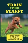 Train Your Staffy: Training Staffies And Their Diet And The Things You Should Do And Not: Guide For Training Staffy Dogs Cover Image
