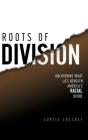 Roots of Division: Uncovering What Lies beneath America's Racial Divide Cover Image
