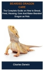 Bearded Dragon Care: Bearded Dragon Care: The Complete Guide On How To Breed, Feed, Housing, Care And Raise Bearded Dragon As Pets Cover Image