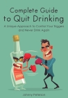 Complete Guide to Quit Drinking: A Unique Approach to Control Your Triggers and Never Drink Again Cover Image