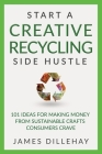 Start a Creative Recycling Side Hustle: 101 Ideas for Making Money from Sustainable Crafts Consumers Crave Cover Image