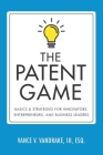 The Patent Game: Basics & Strategies for Innovators, Entrepreneurs, and Business Leaders Cover Image