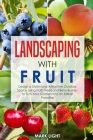 Landscaping with Fruit: Design a Stylish and Attractive Outdoor Space Using Fruits Trees and Berry Bushes to Turn Your Garden Into an Edible P Cover Image