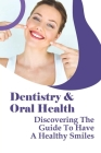 Dentistry & Oral Health: Discovering The Guide To Have A Healthy Smiles: Ten Dental Hygiene Tips Cover Image