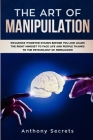 The Art Of Manipulation: Influence Whoever Stands Before You and Learn the Right Mindset to Face Life and People Thanks to the Psychology of Pe Cover Image