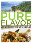 Pure Flavor: 125 Fresh All-American Recipes from the Pacific Northwest Cover Image