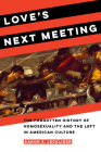 Love's Next Meeting: The Forgotten History of Homosexuality and the Left in American Culture Cover Image
