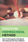 Discover Homeschool Method: How To Recognize And Spark The Interests Of Your Children: Enjoyment Of Learning Cover Image