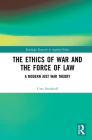 The Ethics of War and the Force of Law: A Modern Just War Theory (Routledge Research in Applied Ethics) Cover Image