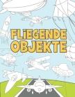 Fliegende Objekte: Malbuch für Kinder 3-9 - Flugzeuge, Drohnen, Ballons, Raketen, Raumschiffe, Zeppeline und mehr Cover Image