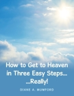 How to Get to Heaven in Three Easy Steps...: ...Really! Cover Image