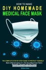 How to Make DIY Homemade Medical Face Mask: The complete step by step guide to Protect yourself. Make different types of 3-Ply Mask From Fabric Washab Cover Image
