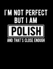 I'm Not Perfect But I Am Polish And That's Close Enough: Funny Polish Notebook Heritage Gifts 100 Page Notebook 8.5x11 Poland Gifts Cover Image
