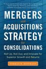 Mergers and Acquisitions Strategy for Consolidations: Roll Up, Roll Out and Innovate for Superior Growth and Returns Cover Image
