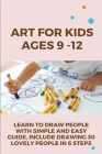Art For Kids Ages 9 -12: Learn To Draw People With Simple And Easy Guide, Include Drawing 30 Lovely People In 6 Steps: Sketches Of People Cover Image
