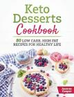 Keto Desserts Cookbook: 80 Low Carb, High Fat Recipes for Healthy Life Cover Image