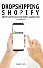 Dropshipping Shopify: A Beginner's Guide To Making Passive Income Online - Set Up Your Shopify Store, Sell Unique Products And Promote Your Cover Image