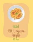 Hello! 150 Linguine Recipes: Best Linguine Cookbook Ever For Beginners [Vegetable Pasta Cookbook, Cajun Shrimp Cookbook, Baked Pasta Cookbook, Chic Cover Image