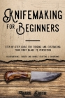 Knifemaking for Beginners: Step-by-Step Guide for Forging and Customizing Your First Knife to Perfection (Bladesmithing, Sheath and Handle Crafti Cover Image