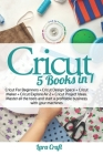 Cricut: 5 Books in 1: Cricut For Beginners + Cricut Design Space + Cricut Maker + Cricut Explore Air 2 + Cricut Project Ideas. Cover Image