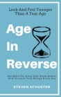 Age in Reverse: Get More Fit, Keep Your Brain Active, And Increase Your Energy Every Day - Look And Feel Younger Than A Year Ago Cover Image