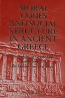Moral Codes and Social Structure in Ancient Greece: A Sociology of Greek Ethics from Homer to the Epicureans and Stoics Cover Image