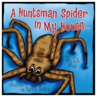 A Huntsman Spider in My House: Little Aussie Critters (Morgan James Kids) Cover Image