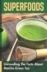 Superfoods: Unravelling The Facts About Matcha Green Tea: Matcha Green Tea Recipes With Powder Cover Image