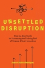 Unsettled Disruption: Step-by-Step Guide for Harnessing the Evolving Path of Purpose-Driven Innovation Cover Image