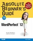 Absolute Beginner's Guide to WordPerfect 12 (Absolute Beginner's Guides (Que)) Cover Image