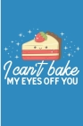 I Can't Bake My Eyes Off You: Chef and Baker Gift Blank Lined Notebook Cover Image