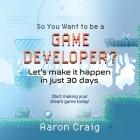 So You Want To Be A Game Developer: Let's get it done in just 30 days! Cover Image