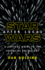 Star Wars after Lucas: A Critical Guide to the Future of the Galaxy Cover Image