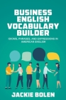 Business English Vocabulary Builder: Idioms, Phrases, and Expressions in American English Cover Image