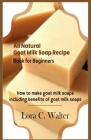 All Natural Goat Milk Soap Recipe Book for Beginners: How to make goat milk soaps Cover Image