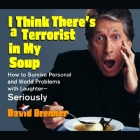 I Think There's a Terrorist in My Soup Lib/E: How to Survive Personal and World Problems with Laughter-Seriously Cover Image