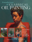 Foundations of Classical Oil Painting: How to Paint Realistic People, Landscapes and Still Life Cover Image