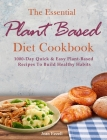 The Essential Plant Based Diet Cookbook: 1000-Day Quick & Easy Plant-Based Recipes To Build Healthy Habits Cover Image